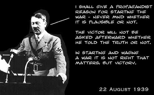 """I shall give a propagandist reason for starting the war -- never mind whether it is plausible or not. The victor will not be asked afterward whether he told the truth or not. In starting an waging a war, it is not right that matters, but victory."""